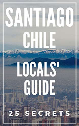 - Santiago 25 Secrets - The Locals Travel Guide  For Your Trip to Santiago (Chile) 2019