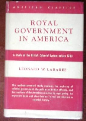 Royal government in America;: A study of the British colonial system before 1783 (American classics)