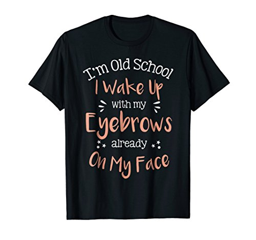 I'm Old School I Wake Up With My Eyebrows Funny T-shirt