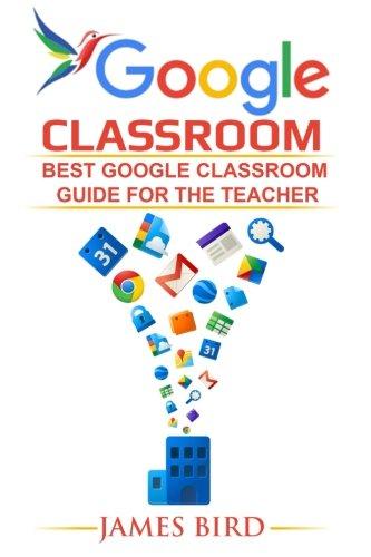 Google Classroom: Best Google Classroom Guide for the Teacher (Google Classroom, Google Classroom for Teachers, Google Classroom App) (Volume 1)