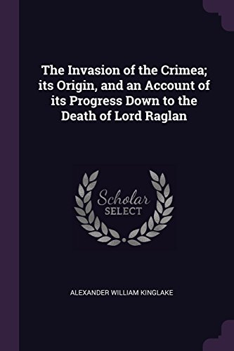 The Invasion of the Crimea; its Origin, and an Account of its Progress Down to the Death of Lord Raglan