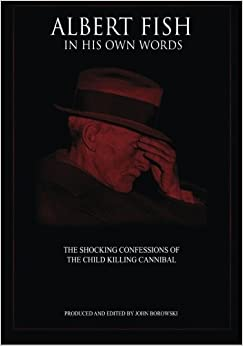 Albert Fish In His Own Words: The Shocking Confessions of the Child Killing Cannibal September 5, 2014