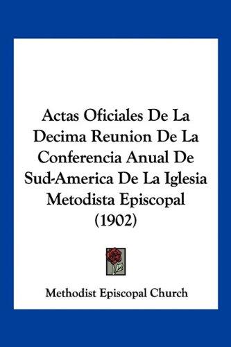 Read Online Actas Oficiales De La Decima Reunion De La Conferencia Anual De Sud-America De La Iglesia Metodista Episcopal (1902) (Spanish Edition) pdf epub
