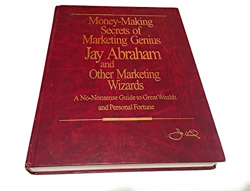 Money-Making Secrets of Marketing Genius Jay Abraham and Other Marketing Wizards: A No-Nonsense Guide to Great Wealth and Personal Fortune