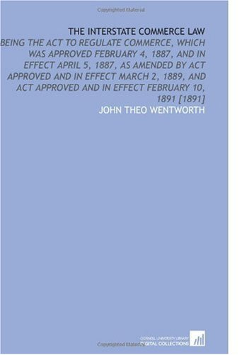The Interstate Commerce Law: Being the Act to Regulate Commerce, Which Was Approved February 4, 1887, and in Effect April 5, 1887, as Amended by Act ... and in  Effect February 10, 1891 [1891] ebook
