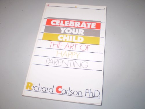 Celebrate Your Child: The Art of Happy Parenting Richard Carlson
