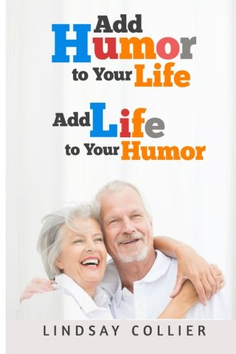 Add Humor To Your Life; Add Life To Your Humor (Living Your Life To the Fullest) (Volume 5)