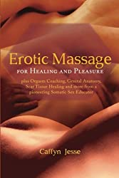 Erotic Massage for Healing and Pleasure: plus Orgasm Coaching, Genital Anatomy, Scar Tissue Healing and more from a pioneering Somatic Sex Educator