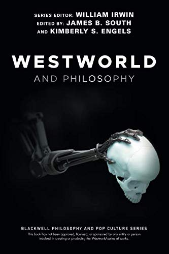 Westworld and Philosophy: If You Go Looking for the Truth, Get the Whole Thing (The Blackwell Philosophy and Pop Culture