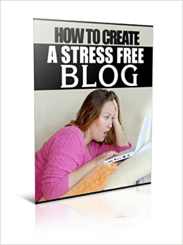 How To Create Your Stress Free Blog: The Easy Way To