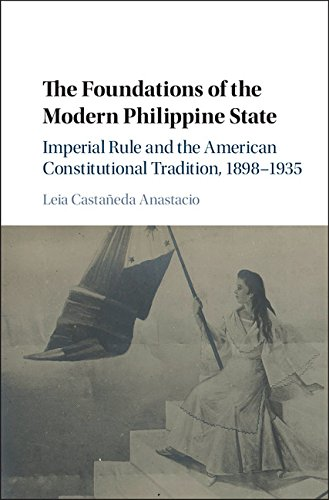 The Foundations of the Modern Philippine State: Imperial Rule and the American Constitutional Tradition in the Philippine Islands, 1898–1935 (Cambridge Historical Studies in American Law and Society)