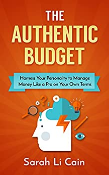 The Authentic Budget: Harness Your Personality to Manage Money Like a Pro On Your Own Terms by [Li Cain, Sarah]