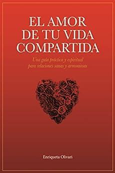 El amor de tu vida compartida: Una guía práctica y espiritual para relaciones sanas y armoniosas (Spanish Edition) by [Olivari, Enriqueta]