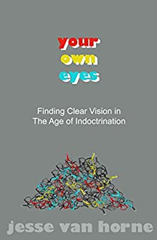 Your Own Eyes: Finding Clear Vision in The Age of Indoctrination by [Van Horne, Jesse]