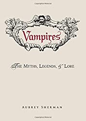 Vampires: The Myths, Legends, and Lore