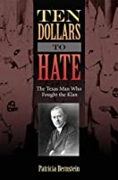 Ten Dollars to Hate: The Texas Man Who Fought the Klan (Sam Rayburn Series on Rural Life, sponsored by Texas A&M University-Commerce)