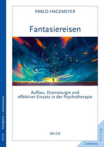 Fantasiereisen: Aufbau, Dramaturgie und effektiver Einsatz in der Psychotherapie Mit CD