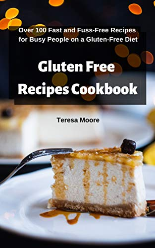 Gluten Free Recipes Cookbook:  Over 100 Fast and Fuss-Free Recipes for Busy People on a Gluten-Free Diet (Delicious Recipes Book 84) by Teresa  Moore