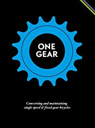 One Gear: Converting and maintaining single speed & fixed gear bicycles