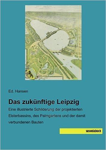 Das zukuenftige Leipzig: Eine illustrierte Schilderung der projektierten Elsterbassins, des Palmgartens und der damit verbundenen Bauten