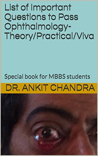 List of Important Questions to Pass Ophthalmology- Theory/Practical/Viva: Special book for MBBS students