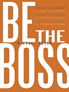 Be The Boss: How to start a new business, How to buy an existing business, How to purchase a franchise! from AuthorHouse
