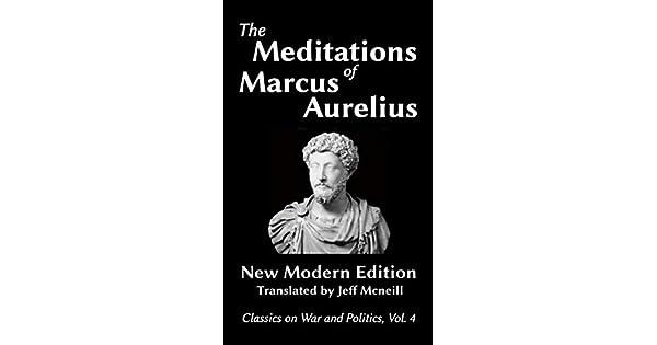 The Meditations of Marcus Aurelius: New Modern Edition (Classics on War and Politics Book 4) (English Edition) eBook: Marcus Aurelius, Jeff Mcneill: ...