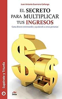 El secreto para multiplicar tus ingresos: Gana dinero entrenando y ayudando a otras personas (Spanish Edition) by [Cañongo, Juan Antonio Guerrero]