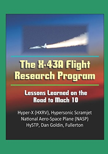The X-43A Flight Research Program: Lessons Learned on the Road to Mach 10 - Hyper-X (HXRV), Hypersonic Scramjet, National Aero-Space Plane (NASP), HySTP, Dan Goldin, Fullerton
