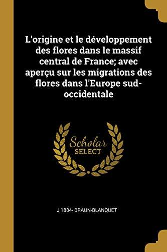 L'Origine Et Le Développement Des Flores Dans Le Massif Central de France; Avec Aperçu Sur Les Migrations Des Flores Dans l'Europe Sud-Occidentale