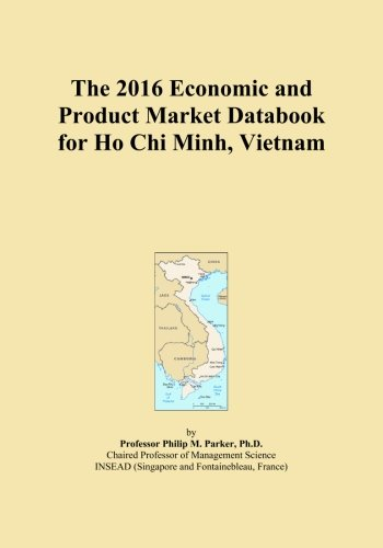 The 2016 Economic and Product Market Databook for Ho Chi Minh, Vietnam by ICON Group International, Inc.