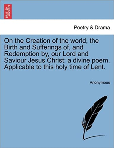 Book On the Creation of the world, the Birth and Sufferings of, and Redemption by, our Lord and Saviour Jesus Christ: a divine poem. Applicable to this holy time of Lent.