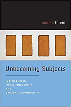 Unbecoming Subjects: Judith Butler, Moral Philosophy, and Critical Responsibility