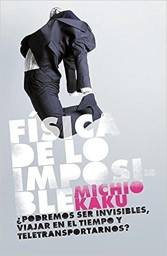 Fisica de lo imposible/ Physics of the Impossible: Podremos Ser Invisibles, Viajar, En El Tiempo Y Teletransportarnos? (Spanish Edition) (Spanish) 1st ...