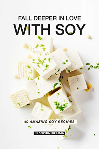 Fall Deeper in Love with Soy: 40 Amazing Soy Recipes by Sophia Freeman