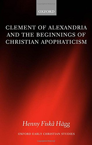 Clement of Alexandria and the Beginnings of Christian Apophaticism (Oxford Early Christian Studies) by Henny Fiska Hagg