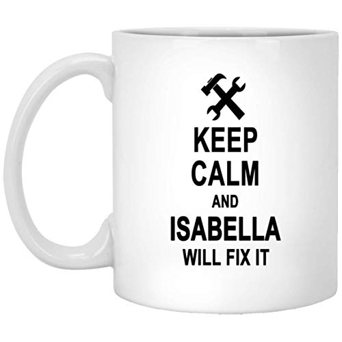 Keep Calm And Isabella Will Fix It Coffee Mug Inspirational - Happy Birthday Gag Gifts for Isabella Men Women - Halloween Christmas Gift Ceramic Mug Tea Cup White 11 Oz -