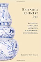 Britain's Chinese Eye: Literature, Empire, and Aesthetics in Nineteenth-Century Britain Front Cover
