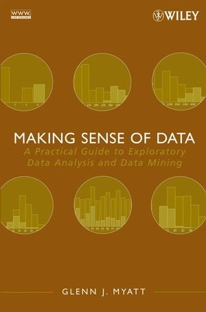 Making Sense of Data: A Practical Guide to Exploratory Data Analysis and Data Mining by Glenn J. Myatt, Publisher : Wiley-Interscience