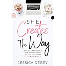 She Creates The Way: Ditch the Traditional 9-5, Rock Your Side Hustle, & Pave Your Path as a Female Entrepreneur