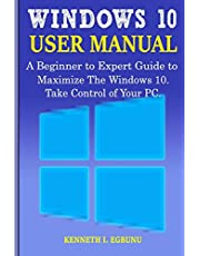 Windows 10 User Manual: A Beginner to Expert Guide to Maximize the Windows 10. Take Control of Your PC.