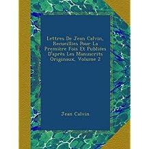 Lettres De Jean Calvin, Recueillies Pour La Première Fois Et Publiées D'après Les Manuscrits Originaux, Volume 2