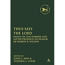 Thus Says the LORD: Essays on the Former and Latter Prophets in Honor of Robert R. Wilson (The Library of Hebrew Bible/Old Testament Studies)