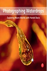 Photographing Waterdrops: Exploring Macro Worlds with Harold Davis Kindle Edition