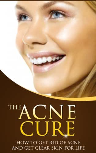 The Acne Cure: How to Get Rid of Acne and Get Clear Skin For Life (Acne, Acne Treatment, Acne Remedies, Acne Cure)