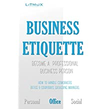 Business Etiquette: Become A Professional Business Person - Reduce Job Stress, How To Handle Coworkers, Office & Corporate Gathering Manners.