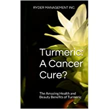 Turmeric: A Cancer Cure?: The Amazing Health and Beauty Benefits of Turmeric