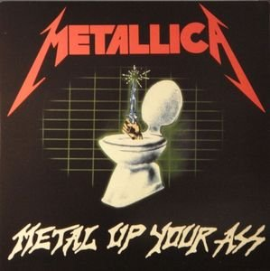 Will Metal up your ass metallica really. And