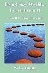 It's a Crazy World...Learn From It: Part III: Keeping It Going Paperback