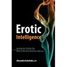 Erotic Intelligence: Igniting Hot, Healthy Sex While in Recovery from Sex Addiction